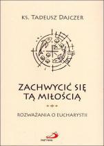 Zachwycić się tą miłością - Rozważania o Eucharystii, ks. Tadeusz Dajczer