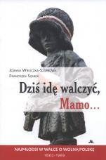 Dziś idę walczyć, Mamo... - Najmłodsi w walce o wolną Polskę 1863-1989, Joanna Wieliczka-Szarkowa