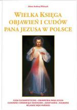 Wielka księga objawień i cudów Pana Jezusa w Polsce - Cuda eucharystyczne, objawienia Pana Jezusa, cudowne i krwawiące wizerunki, sanktuaria, kalwarie, relikwie Męki Pańskiej, Adam Andrzej Walczyk