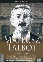 Mateusz Talbot od alkoholika do kandydata na... - Od alkoholika do kandydata na ołtarze, Elżbieta Wiater