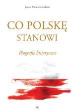 Co Polskę stanowi - Biografie historyczne , Joanna Wieliczka-Szarkowa