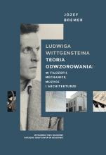 Ludwiga Wittgensteina teoria odwzorowania: w logice, mechanice, muzyce i architekturze - , Józef Bremer