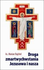 Droga zmartwychwstania Jezusowa i nasza - , ks. Marian Rajchel