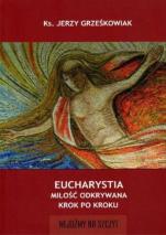 Eucharystia. Miłość odkrywana krok po kroku - Miłość odkrywana krok po kroku, ks. Jerzy Grześkowiak