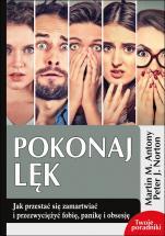 Pokonaj lęk - Jak przestać się zamartwiać i przezwyciężyć fobię, panikę i obsesję, Martin M. Antony, Peter J. Norton