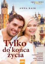 Tylko do końca życia - Powieść o poszukiwaniu szczęścia, wiary i miłości w Krakowie, Anna Kaik