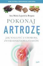 Pokonaj artrozę - Jak walczyć z chorobą zwyrodnieniową stawów, Ana Maria Lajusticia Bergasa