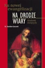 Na drodze wiary Ku nowej ewangelizacji - Ku nowej ewangelizacji śladami świętych, ks. Stanisław Gancarek