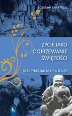 Życie jako dojrzewanie świętości  - Maksymilian Maria Kolbe, Zdzisław Józef Kijas OFMConv
