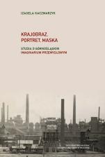 Krajobraz, portret, maska - Studia i rozprawy o górnośląskim imaginarium przemysłowym, Izabela Kaczmarzyk