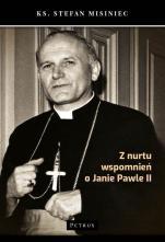 Z nurtu wspomnień o Janie Pawle II - , ks. Stefan Misiniec