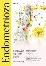 Endometrioza - Kobiecość nie musi boleć, Karolina Staszak