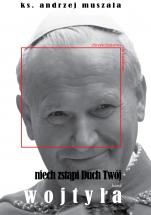 Niech zstąpi Duch Twój. Karol Wojtyła - Życie chrześcijanina wg Karola Wojtyły, ks. Andrzej Muszala