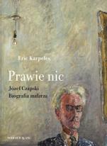 Prawie nic. Józef Czapski. Biografia malarza - Józef Czapski. Biografia malarza, Eric Karpeles