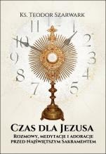 Czas dla Jezusa / Rozmowy, medytacje i adoracje - Rozmowy, medytacje i adoracje przed Najświętszym Sakramentem, ks. Teodor Szarwark