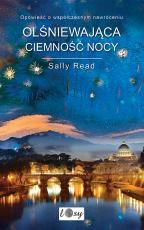 Olśniewająca ciemność nocy - Opowieść o współczesnym nawróceniu, Sally Read