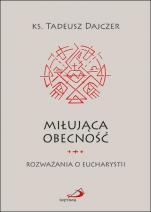 Miłująca obecność / Rozważania o Eucharystii - Rozważania o Eucharystii, ks. Tadeusz Dajczer