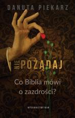 Nie pożądaj - Co Biblia mówi o zazdrości?, Danuta Piekarz