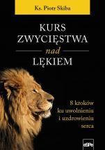 Kurs zwycięstwa nad lękiem - 8 kroków ku uwolnieniu i uzdrowieniu serca, ks. Piotr Skiba