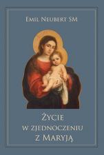 Życie w zjednoczeniu z Maryją - , Emil Neubert SM