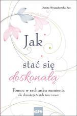 Jak stać się doskonałą - Pomoc w rachunku sumienia dla chrześcijańskich żon i mam, Dorota Wyczachowska-Rut