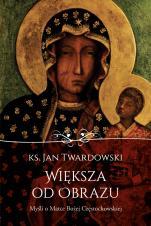 Większa od obrazu / Myśli o MB Częstochowskiej - Myśli o Matce Bożej Częstochowskiej, ks. Jan Twardowski