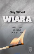 Wiara - Jak ją odnaleźć, jak nią żyć, jak ją zachować?, Guy Gilbert