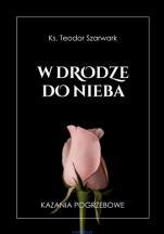 W drodze do nieba  - Kazania pogrzebowe, ks. Teodor Szarwark
