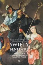 Święty Benedykt - Wiedza o nim i przejawy jego kultu w dawnej Polsce, Paweł Sczaniecki OSB