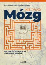Nie tylko mózg - Opowieść psychiatry o ludzkim umyśle, Dominika Dudek, Maria Mazurek