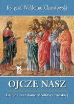 Ojcze nasz Dzieje i przesłanie Modlitwy Pańskiej - Dzieje i przesłanie Modlitwy Pańskiej, ks. Waldemar Chrostowski