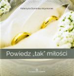 """Powiedz """"tak"""" miłości - , Katarzyna Dominika Artymionek"""