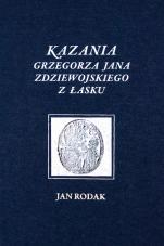 Kazania Grzegorza Jana Zdziewojskiego z Łasku - Tom I Kazania wilamowickie (1640-1644), oprac. Jan Rodak