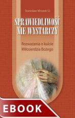Sprawiedliwość nie wystarczy - Rozważania o kulcie Miłosierdzia Bożego, Stanisław Mrozek SJ