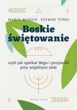 Boskie świętowanie, czyli jak spotkać Boga i przyjaciół przy wspólnym stole - , Maria Elżbieta Miduch, Szymon Żyśko