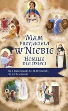 Mam przyjaciela w niebie Homilie dla dzieci - Homilie dla dzieci, ks. Jarosław Kwiatkowski, ks. Marek Wilczewski, ks. Grzegorz J. Zakrzewski
