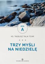 Trzy myśli na niedzielę. Rok A - , ks. Tadeusz Talik TChr