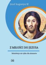 Z miłości do Jezusa Rekolekcje nie tylko dla alumnów - Rekolekcje nie tylko dla alumnów, Józef Augustyn SJ