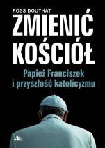 Zmienić Kościół - Papież Franciszek i przyszłość katolicyzmu, Ross Douthat