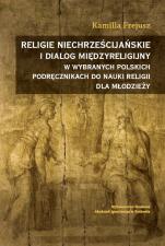 Religie niechrześcijańskie i dialog międzyreligijny w wybranych polskich podręcznikach do nauki religii dla młodzieży - , Kamilla Frejusz