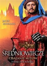 Średniowiecze. Obalanie mitów - Podręcznik bojowy, Jacek Kowalski