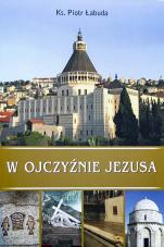 W ojczyźnie Jezusa - Mały przewodnik po Ziemi Świętej, ks. Piotr Łabuda