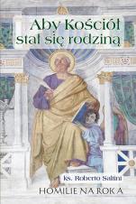 Aby Kościół stał się rodziną. Rok A - Homilie na Rok A, ks. Roberto Saltini