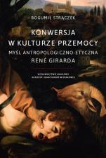 Konwersja w kulturze przemocy - Myśl antropologiczno-etyczna René Girarda, Bogumił Strączek