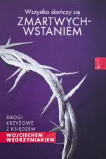 Wszystko skończy się zmartwychwstaniem  - Drogi krzyżowe z księdzem Wojciechem Węgrzyniakiem, ks. Wojciech Węgrzyniak