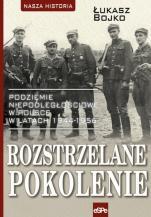 Rozstrzelane pokolenie  - Podziemie niepodległościowe w Polsce w latach 1944-1956, Łukasz Bojko