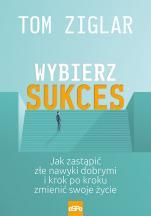 Wybierz sukces  - Jak zastąpić złe nawyki dobrymi i krok po kroku zmienić swoje życie, Tom Ziglar