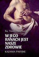 W Jego ranach jest nasze zdrowie - Kazania pasyjne, ks. Teodor Szarwark