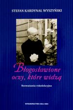 Błogosławione oczy, które widzą - Rozważania rekolekcyjne, kard. Stefan Wyszyński