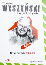 Nie trać czasu. Prymas Wyszyński do młodych - , Agnieszka Bugała